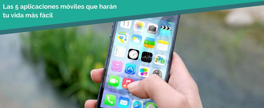 Las 5 aplicaciones móviles que harán tu vida más fácil